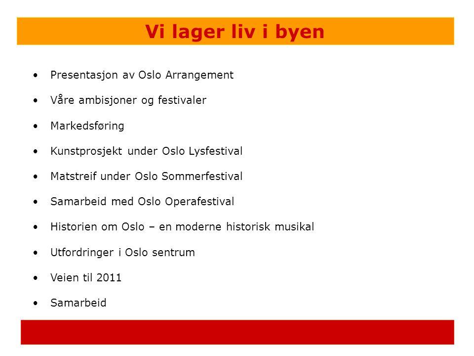 Vi lager liv i byen •Presentasjon av Oslo Arrangement •Våre ambisjoner og festivaler •Markedsføring •Kunstprosjekt under Oslo Lysfestival •Matstreif under Oslo Sommerfestival •Samarbeid med Oslo Operafestival •Historien om Oslo – en moderne historisk musikal •Utfordringer i Oslo sentrum •Veien til 2011 •Samarbeid