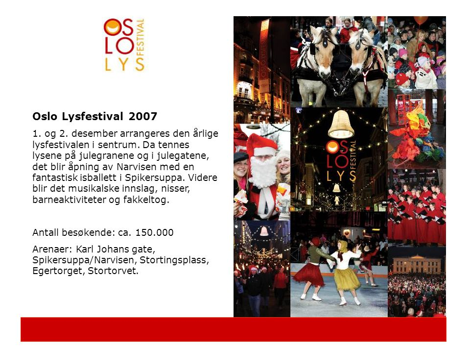 Nøkkelen til suksess er samarbeid Disse samarbeidet vi med i 2006 og 2007: Kultur- og Organisasjonslivet Oslo Operafestival, Oslo Jazzfestival, Oslo Kammermusikkfestival, Oslo Historiske dansere, Teaterhøgskolen, Kunstnergruppen By-Sant, Oslo Kulturnatt, Korforbundet Oslo-Akershus, Nobels Fredssenter, Attic Dansers, Oslo Tangoverksted, NISS, Dissimilisfestivalen, Oslo Sykkelfestival, Kystens dag, Redningsselskapet, Norsk Sjøfartsmuseum, Norsk Folkemuseum, Skiforeningen, Oslo Streetbasket Cup, Asker Skøyteklubb, Frelsesarmeen, Fretex Redesign, Sentrum Idrettsforening, Oslo By Steinerskole, Snowboardforbundet, Ungdom Mot Narkotika, Oslo Miljøfestival, Norges Jeger og fiskeforbund, LHL, Redd Barna, Designers Saturday, Bondens marked, Nissene på Gålå Handel- og Næringsliv Norske Fjell, Oslo Handelsstands Forening, Oslo Race Week, Matspecialisten, Lunds Tivoli, KNS/Færderseilasen, Tryvann vinterpark, Thon Hotels, NHO Reiseliv, Nordea, Handelen i sentrum, Prosjektskolen, Lebara Mobil, Coca-Cola, Veolia Miljø, Aftenposten, Peppes Pizza, Boblandet, Apèretif, Gågatene Karl Johan, Strøksforeningen Studenterlunden Stat og Kommune Innovasjon Norge, Bondens Marked, Statsbygg, Friluftsetaten, Kultur- og Idrettsetaten, Byrådsavdeling og miljø og samferdsel, Byrådsavdeling og næring og kultur, Torg og gatekontoret, Rådhusets forvaltningstjeneste, OsloTrikken.