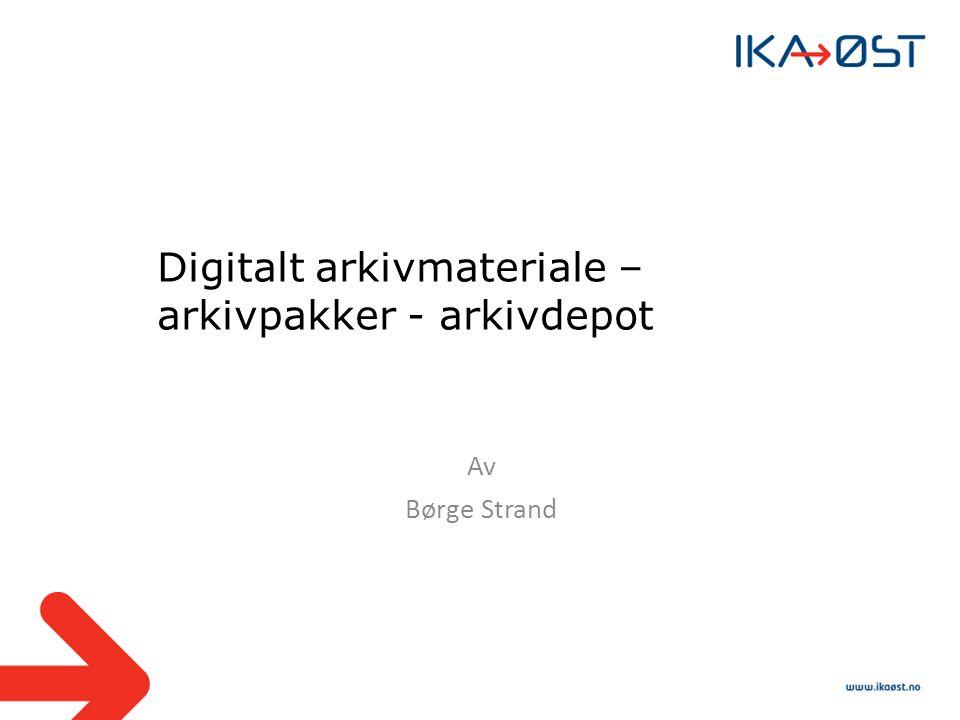 Digitalt arkivmateriale – arkivpakker - arkivdepot Av Børge Strand