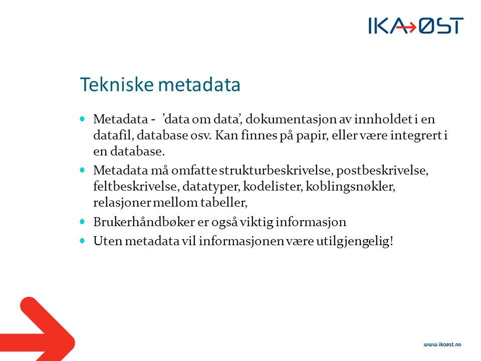 Tekniske metadata  Metadata - 'data om data', dokumentasjon av innholdet i en datafil, database osv. Kan finnes på papir, eller være integrert i en d