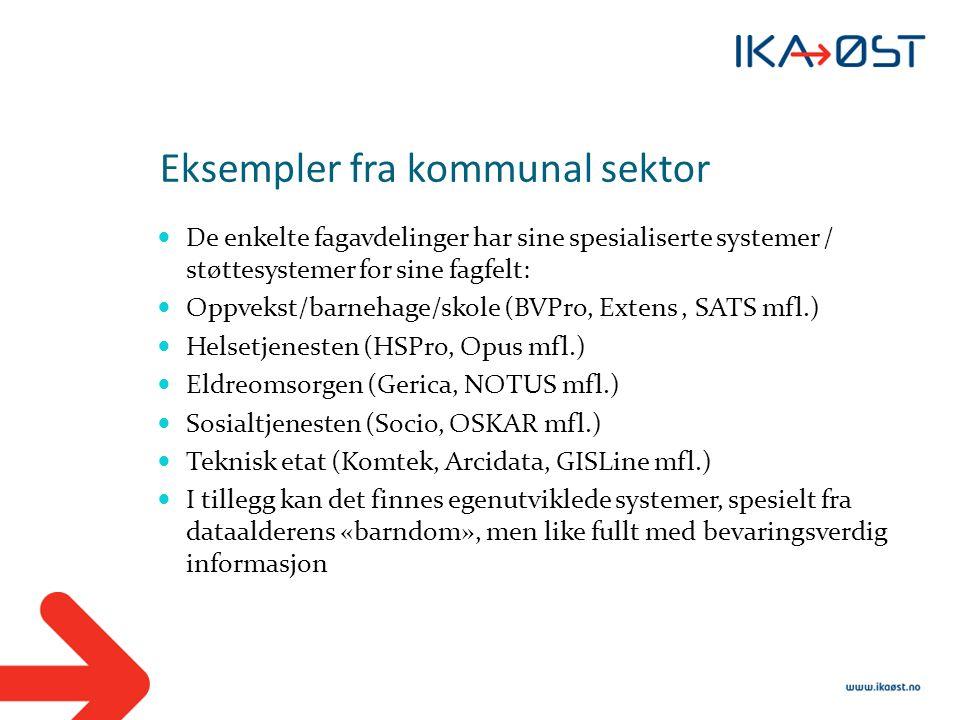 Eksempler fra kommunal sektor  De enkelte fagavdelinger har sine spesialiserte systemer / støttesystemer for sine fagfelt:  Oppvekst/barnehage/skole (BVPro, Extens, SATS mfl.)  Helsetjenesten (HSPro, Opus mfl.)  Eldreomsorgen (Gerica, NOTUS mfl.)  Sosialtjenesten (Socio, OSKAR mfl.)  Teknisk etat (Komtek, Arcidata, GISLine mfl.)  I tillegg kan det finnes egenutviklede systemer, spesielt fra dataalderens «barndom», men like fullt med bevaringsverdig informasjon