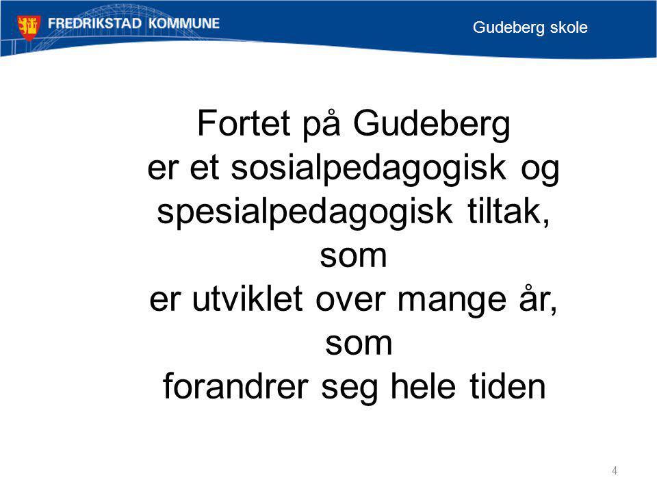4 Gudeberg skole Fortet på Gudeberg er et sosialpedagogisk og spesialpedagogisk tiltak, som er utviklet over mange år, som forandrer seg hele tiden