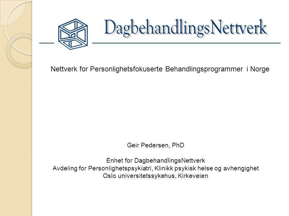 Nettverk for Personlighetsfokuserte Behandlingsprogrammer i Norge Geir Pedersen, PhD Enhet for DagbehandlingsNettverk Avdeling for Personlighetspsykia