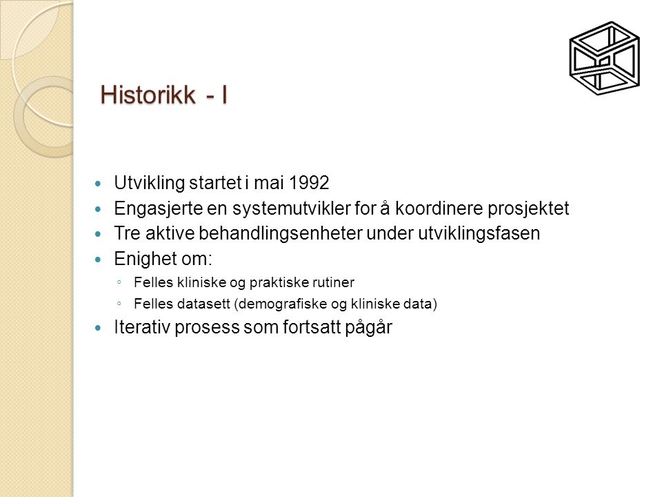 Historikk - I  Utvikling startet i mai 1992  Engasjerte en systemutvikler for å koordinere prosjektet  Tre aktive behandlingsenheter under utviklingsfasen  Enighet om: ◦ Felles kliniske og praktiske rutiner ◦ Felles datasett (demografiske og kliniske data)  Iterativ prosess som fortsatt pågår