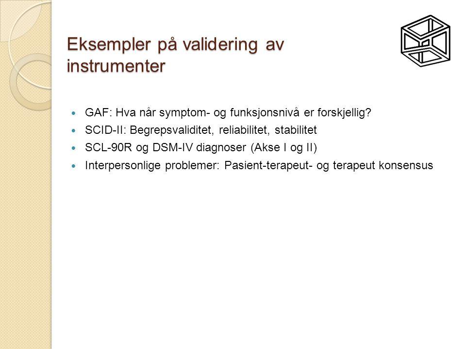 Eksempler på validering av instrumenter  GAF: Hva når symptom- og funksjonsnivå er forskjellig?  SCID-II: Begrepsvaliditet, reliabilitet, stabilitet