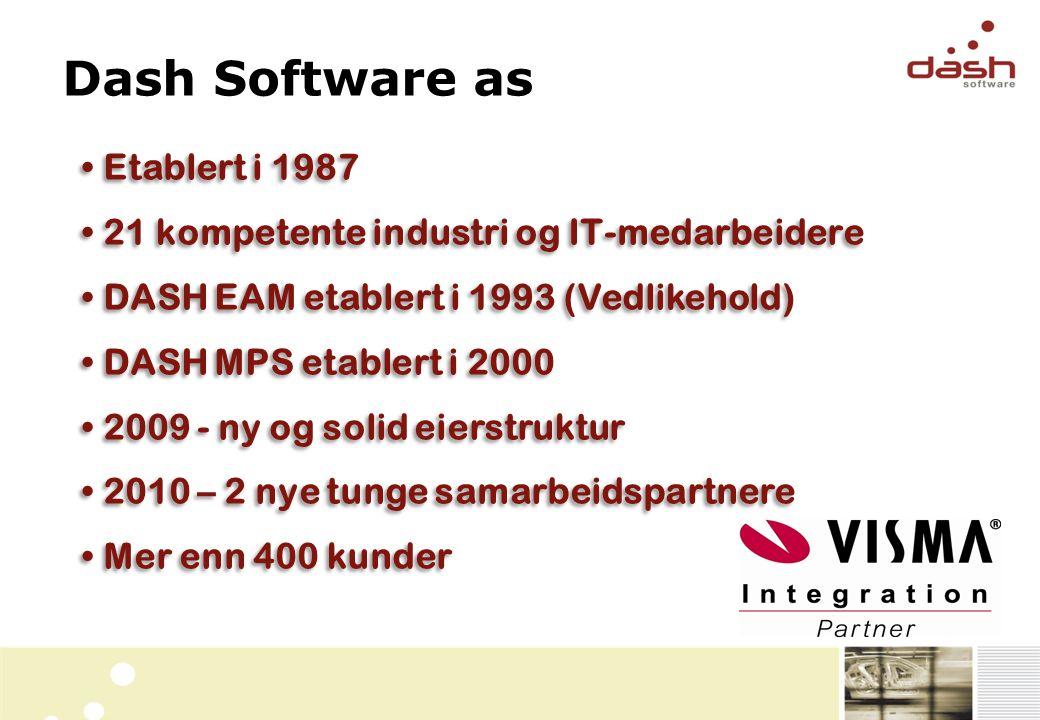 • Etablert i 1987 • 21 kompetente industri og IT-medarbeidere • DASH EAM etablert i 1993 (Vedlikehold) • DASH MPS etablert i 2000 • 2009 - ny og solid eierstruktur • 2010 – 2 nye tunge samarbeidspartnere • Mer enn 400 kunder • Etablert i 1987 • 21 kompetente industri og IT-medarbeidere • DASH EAM etablert i 1993 (Vedlikehold) • DASH MPS etablert i 2000 • 2009 - ny og solid eierstruktur • 2010 – 2 nye tunge samarbeidspartnere • Mer enn 400 kunder Dash Software as