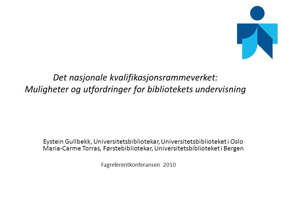 Det nasjonale kvalifikasjonsrammeverket: Muligheter og utfordringer for bibliotekets undervisning Eystein Gullbekk, Universitetsbibliotekar, Universit