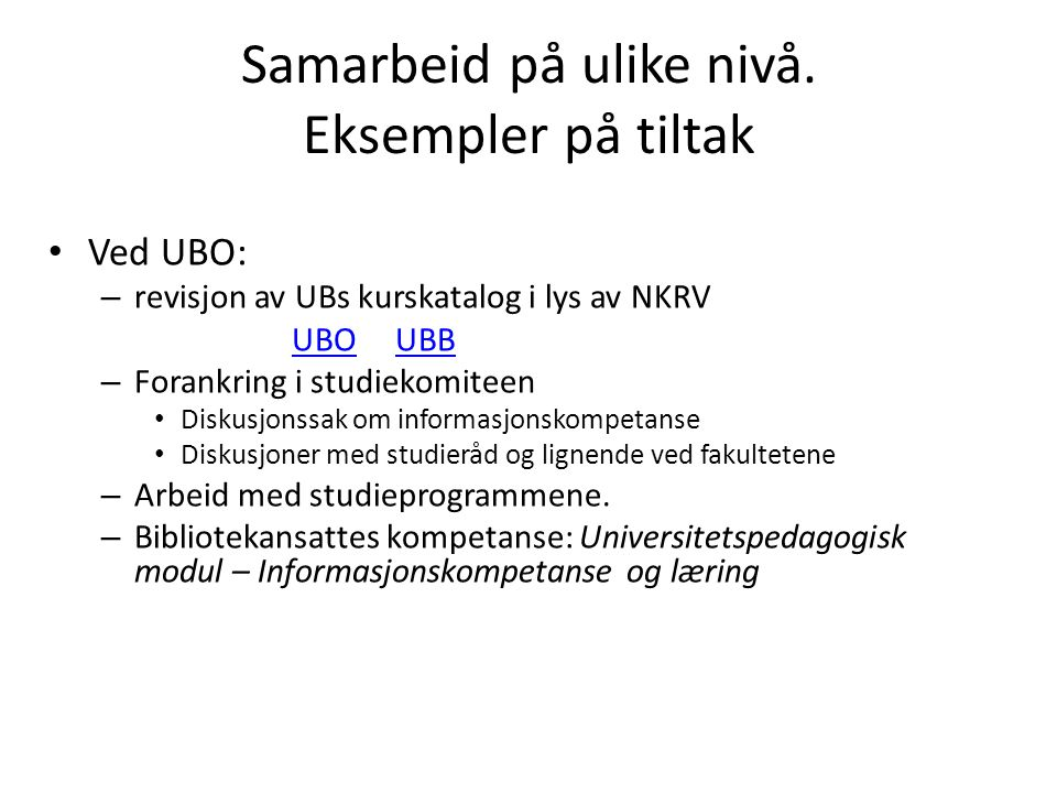 Samarbeid på ulike nivå. Eksempler på tiltak • Ved UBO: – revisjon av UBs kurskatalog i lys av NKRV UBO UBBUBOUBB – Forankring i studiekomiteen • Disk