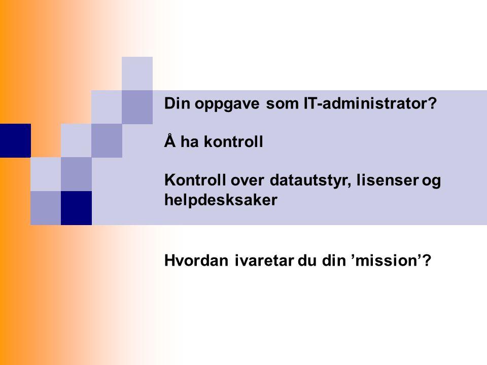 Din oppgave som IT-administrator? Å ha kontroll Kontroll over datautstyr, lisenser og helpdesksaker Hvordan ivaretar du din 'mission'?