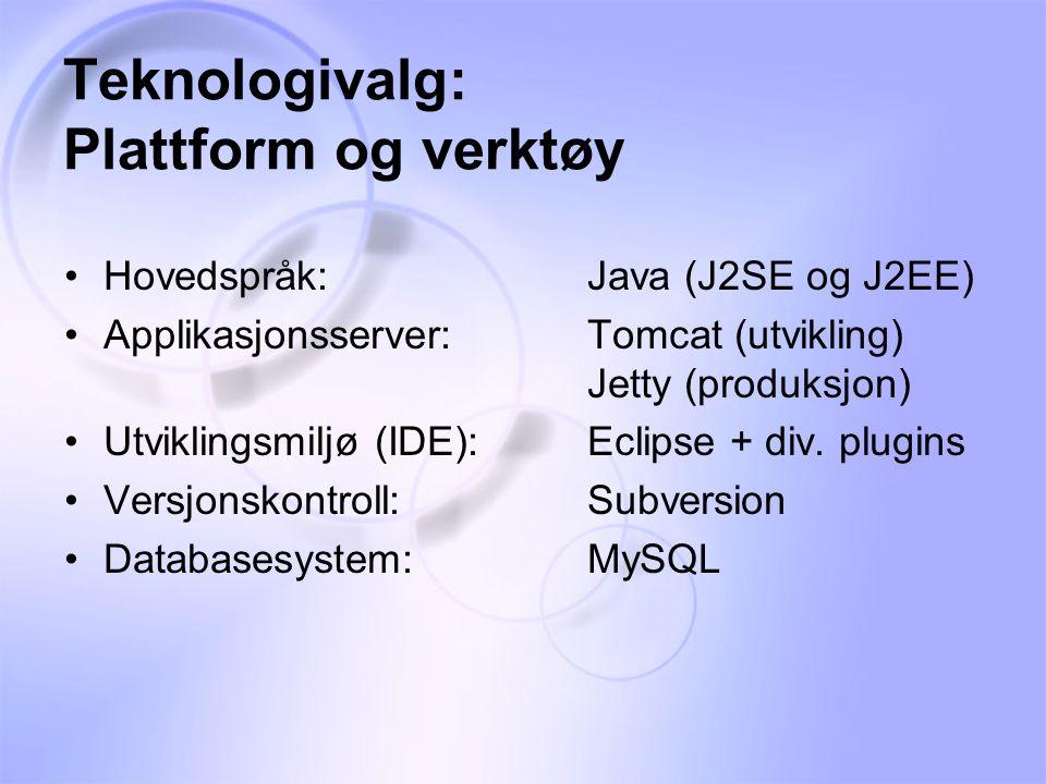 Teknologivalg: Plattform og verktøy •Hovedspråk:Java (J2SE og J2EE) •Applikasjonsserver:Tomcat (utvikling) Jetty (produksjon) •Utviklingsmiljø (IDE):Eclipse + div.