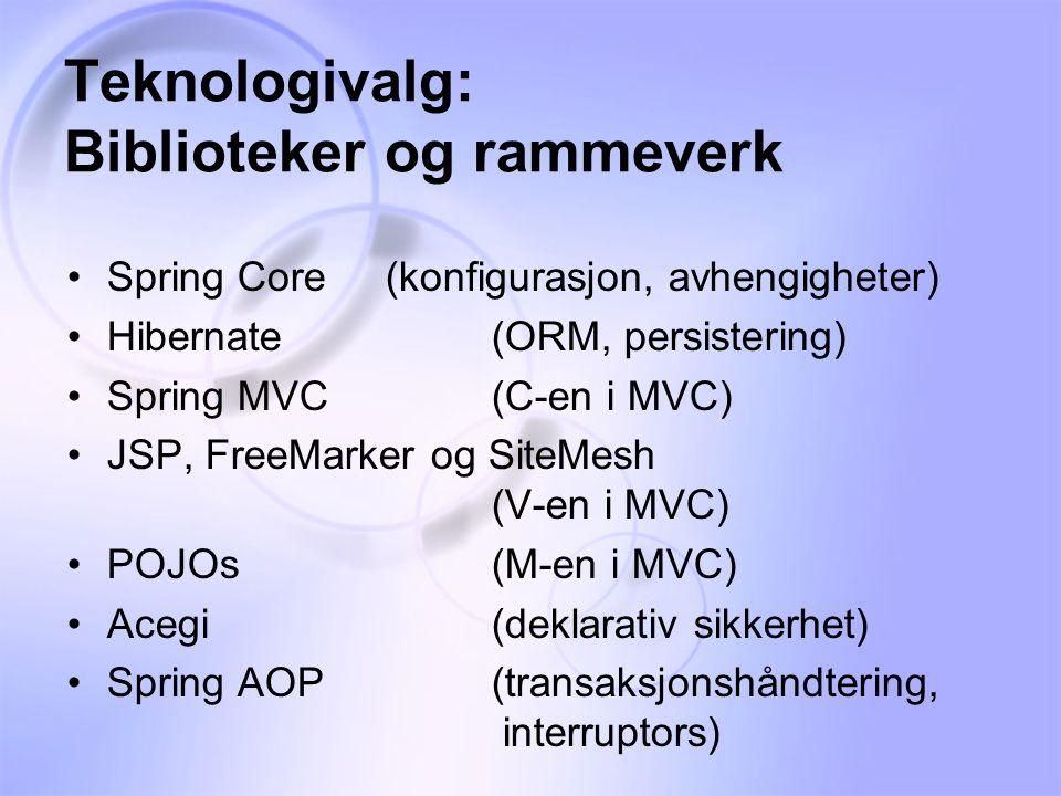 Teknologivalg: Biblioteker og rammeverk •Spring Core(konfigurasjon, avhengigheter) •Hibernate(ORM, persistering) •Spring MVC(C-en i MVC) •JSP, FreeMarker og SiteMesh (V-en i MVC) •POJOs(M-en i MVC) •Acegi(deklarativ sikkerhet) •Spring AOP(transaksjonshåndtering, interruptors)