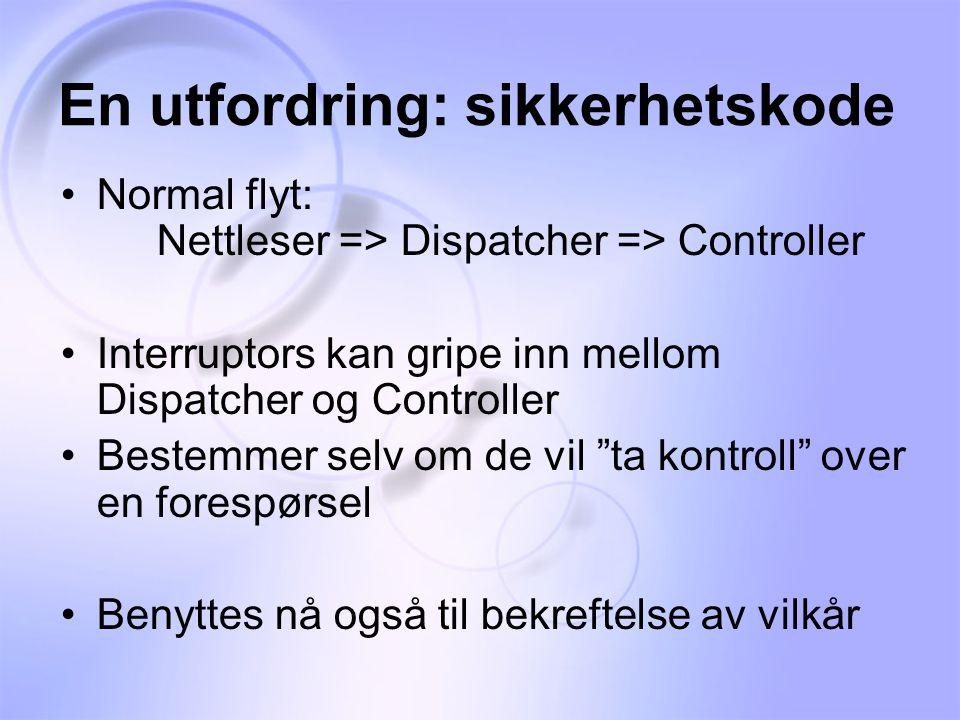 En utfordring: sikkerhetskode •Normal flyt: Nettleser => Dispatcher => Controller •Interruptors kan gripe inn mellom Dispatcher og Controller •Bestemmer selv om de vil ta kontroll over en forespørsel •Benyttes nå også til bekreftelse av vilkår