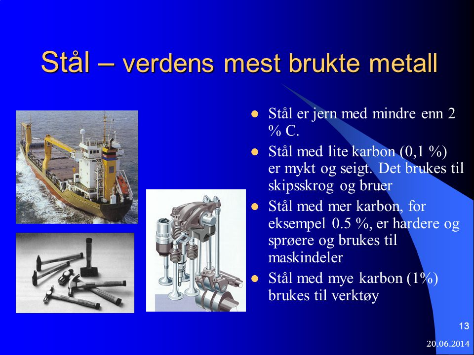 20.06.2014 13 Stål – verdens mest brukte metall  Stål er jern med mindre enn 2 % C.  Stål med lite karbon (0,1 %) er mykt og seigt. Det brukes til s