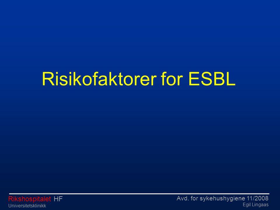Avd. for sykehushygiene 11/2008 Egil Lingaas Rikshospitalet HF Universitetsklinikk Risikofaktorer for ESBL