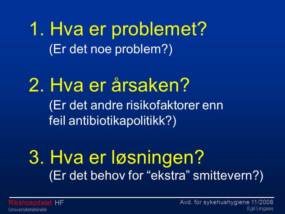 Avd. for sykehushygiene 11/2008 Egil Lingaas Rikshospitalet HF Universitetsklinikk 1. Hva er problemet? (Er det noe problem?) 2. Hva er årsaken? (Er d