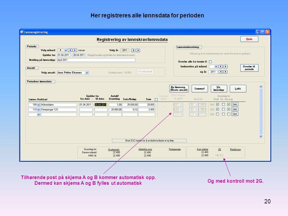 20 Her registreres alle lønnsdata for perioden Tilhørende post på skjema A og B kommer automatisk opp. Dermed kan skjema A og B fylles ut automatisk O