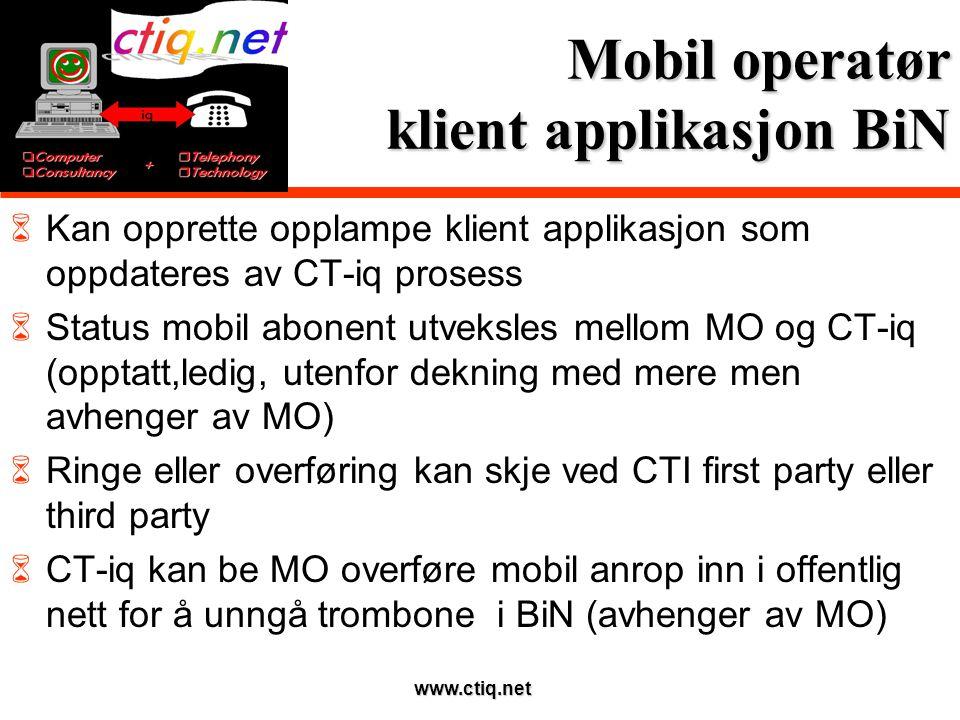 www.ctiq.net Mobil operatør klient applikasjon BiN  Kan opprette opplampe klient applikasjon som oppdateres av CT-iq prosess  Status mobil abonent utveksles mellom MO og CT-iq (opptatt,ledig, utenfor dekning med mere men avhenger av MO)  Ringe eller overføring kan skje ved CTI first party eller third party  CT-iq kan be MO overføre mobil anrop inn i offentlig nett for å unngå trombone i BiN (avhenger av MO)