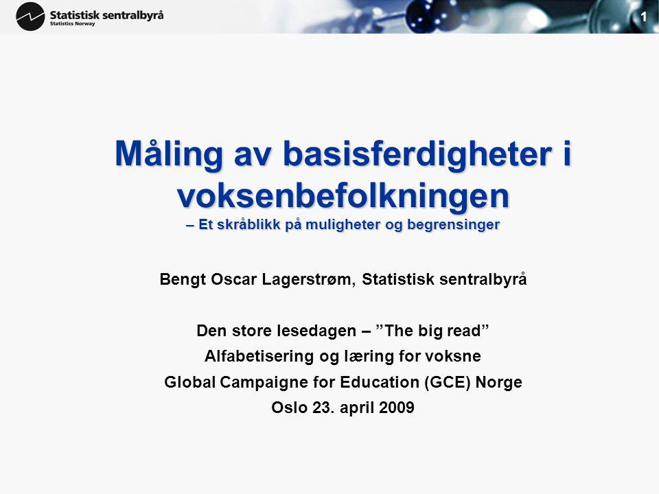 1 Måling av basisferdigheter i voksenbefolkningen – Et skråblikk på muligheter og begrensinger Måling av basisferdigheter i voksenbefolkningen – Et skråblikk på muligheter og begrensinger Bengt Oscar Lagerstrøm, Statistisk sentralbyrå Den store lesedagen – The big read Alfabetisering og læring for voksne Global Campaigne for Education (GCE) Norge Oslo 23.