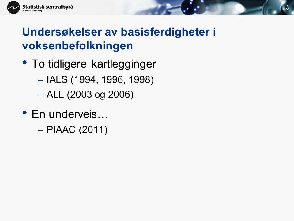 3 Undersøkelser av basisferdigheter i voksenbefolkningen • To tidligere kartlegginger –IALS (1994, 1996, 1998) –ALL (2003 og 2006) • En underveis… –PIAAC (2011)