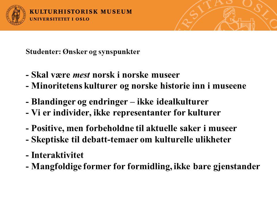 Studenter: Ønsker og synspunkter - Skal være mest norsk i norske museer - Minoritetens kulturer og norske historie inn i museene - Blandinger og endringer – ikke idealkulturer - Vi er individer, ikke representanter for kulturer - Positive, men forbeholdne til aktuelle saker i museer - Skeptiske til debatt-temaer om kulturelle ulikheter - Interaktivitet - Mangfoldige former for formidling, ikke bare gjenstander