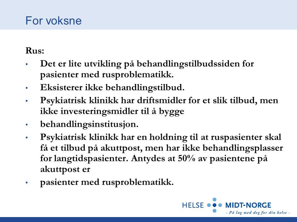 For voksne Rus: • Det er lite utvikling på behandlingstilbudssiden for pasienter med rusproblematikk. • Eksisterer ikke behandlingstilbud. • Psykiatri