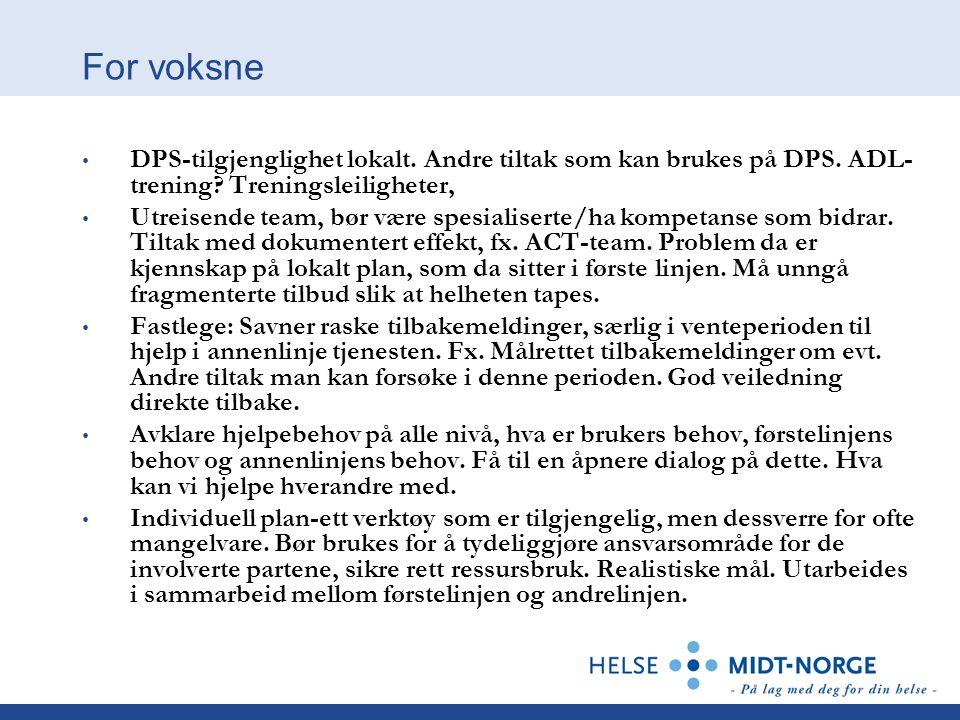 For voksne • DPS-tilgjenglighet lokalt. Andre tiltak som kan brukes på DPS. ADL- trening? Treningsleiligheter, • Utreisende team, bør være spesialiser