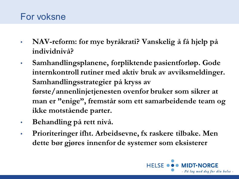 For voksne • NAV-reform: for mye byråkrati? Vanskelig å få hjelp på individnivå? • Samhandlingsplanene, forpliktende pasientforløp. Gode internkontrol