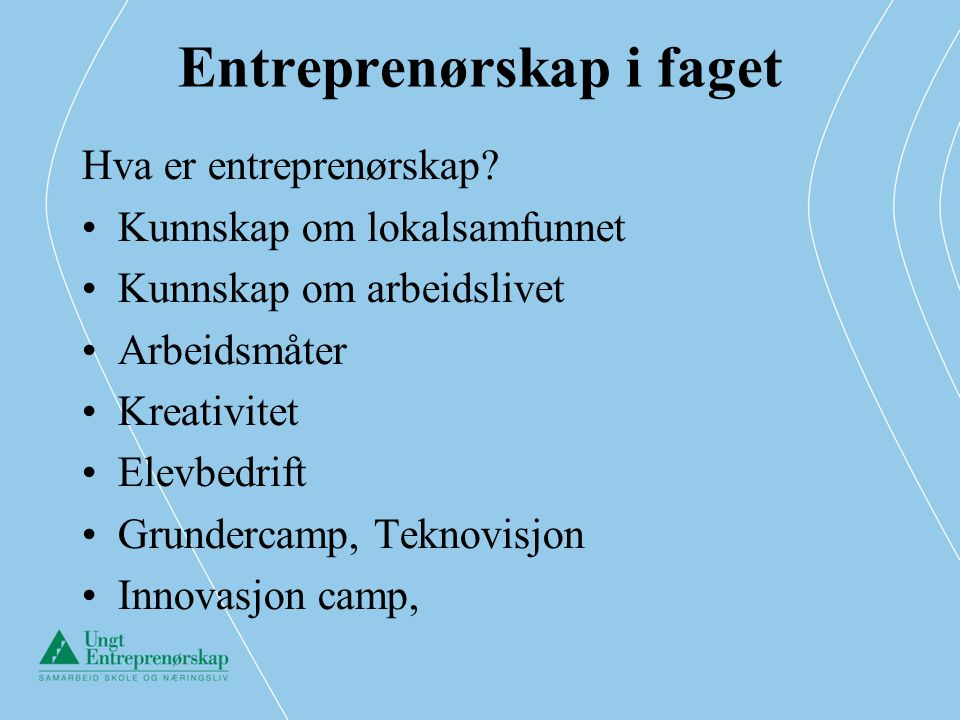 Entreprenørskap i faget Hva er entreprenørskap? •Kunnskap om lokalsamfunnet •Kunnskap om arbeidslivet •Arbeidsmåter •Kreativitet •Elevbedrift •Grunder