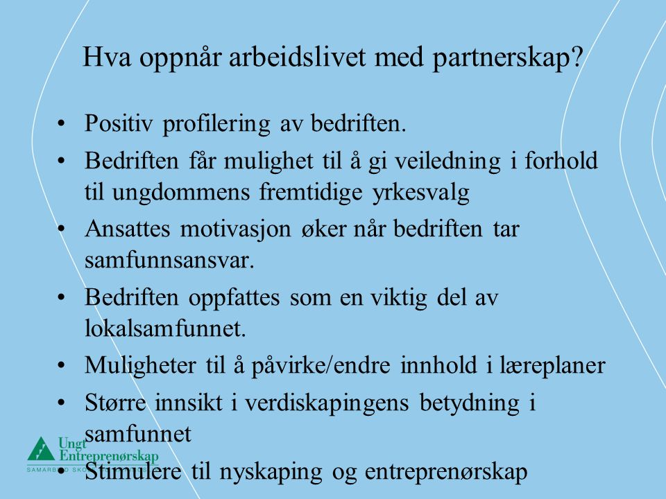 Hva oppnår arbeidslivet med partnerskap? •Positiv profilering av bedriften. •Bedriften får mulighet til å gi veiledning i forhold til ungdommens fremt