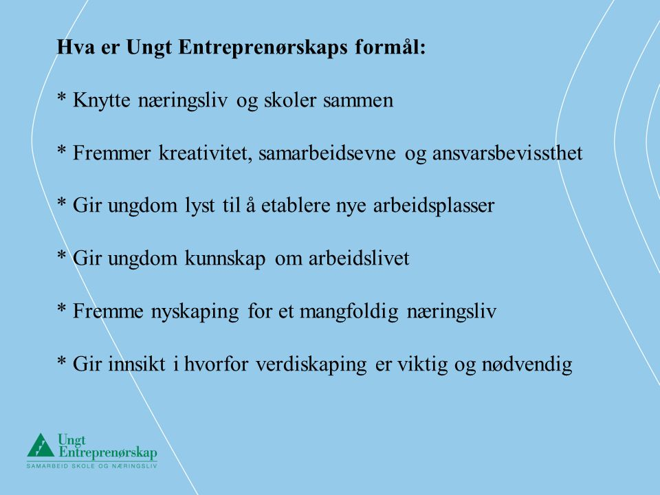 Hva er Ungt Entreprenørskaps formål: * Knytte næringsliv og skoler sammen * Fremmer kreativitet, samarbeidsevne og ansvarsbevissthet * Gir ungdom lyst