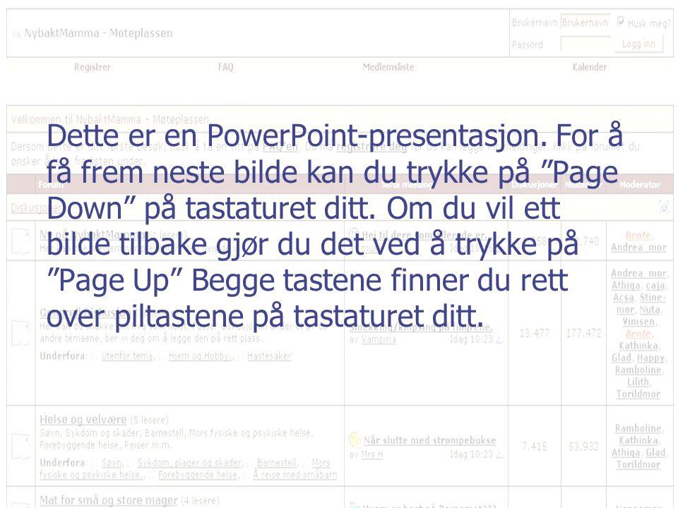 """Dette er en PowerPoint-presentasjon. For å få frem neste bilde kan du trykke på """"Page Down"""" på tastaturet ditt. Om du vil ett bilde tilbake gjør du de"""
