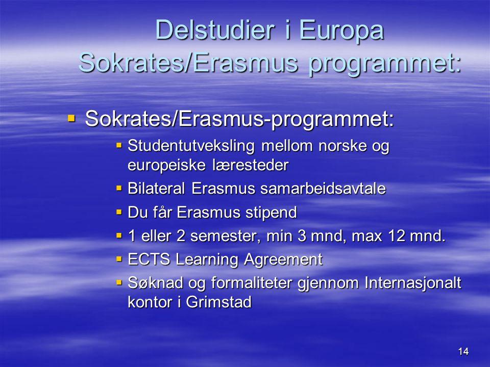 14 Delstudier i Europa Sokrates/Erasmus programmet:  Sokrates/Erasmus-programmet:  Studentutveksling mellom norske og europeiske læresteder  Bilateral Erasmus samarbeidsavtale  Du får Erasmus stipend  1 eller 2 semester, min 3 mnd, max 12 mnd.
