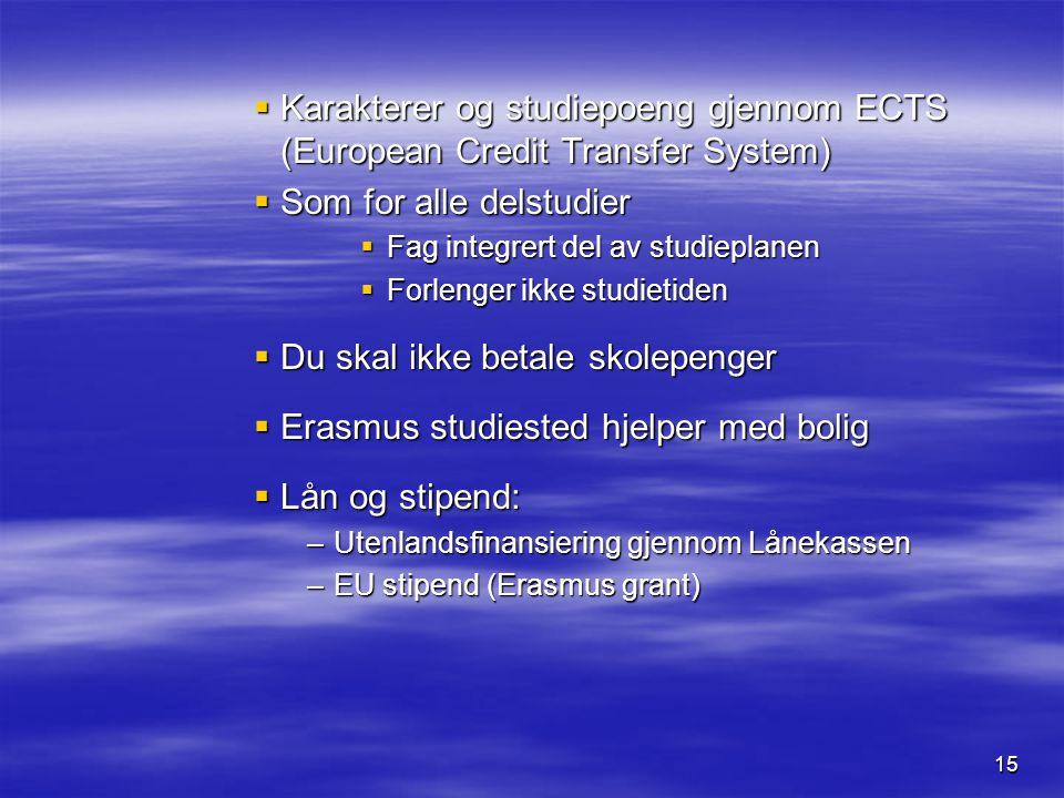 15  Karakterer og studiepoeng gjennom ECTS (European Credit Transfer System)  Som for alle delstudier  Fag integrert del av studieplanen  Forlenger ikke studietiden  Du skal ikke betale skolepenger  Erasmus studiested hjelper med bolig  Lån og stipend: –Utenlandsfinansiering gjennom Lånekassen –EU stipend (Erasmus grant)
