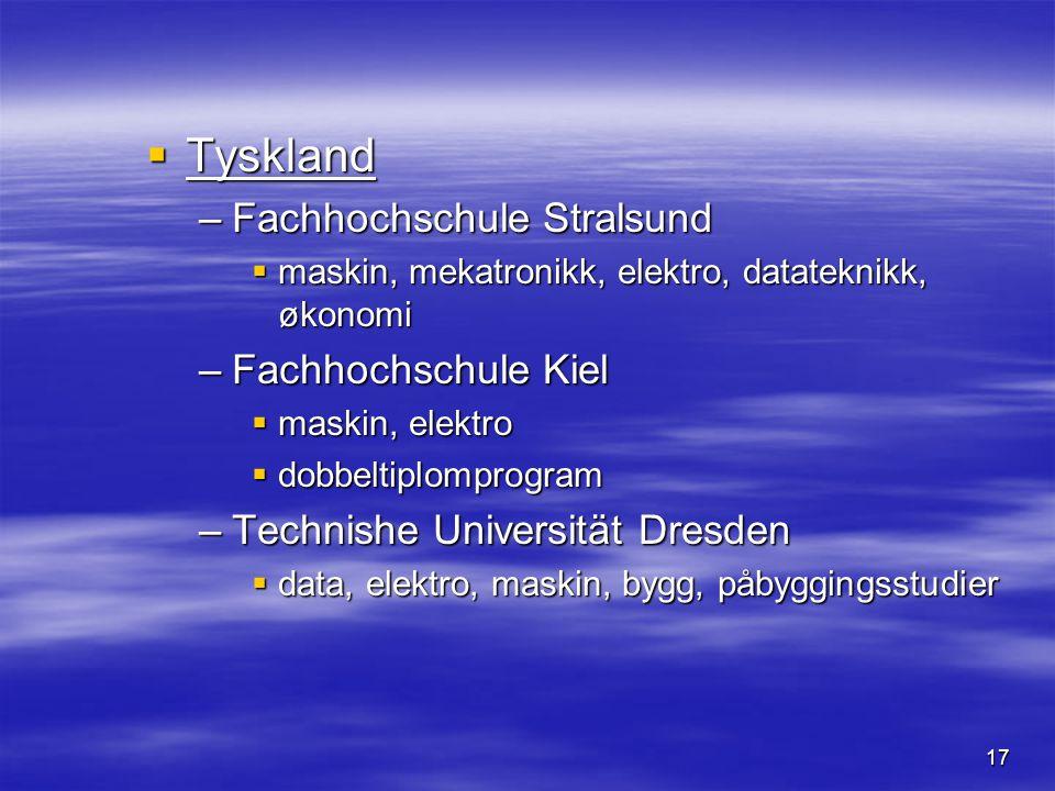 17  Tyskland –Fachhochschule Stralsund  maskin, mekatronikk, elektro, datateknikk, økonomi –Fachhochschule Kiel  maskin, elektro  dobbeltiplomprogram –Technishe Universität Dresden  data, elektro, maskin, bygg, påbyggingsstudier