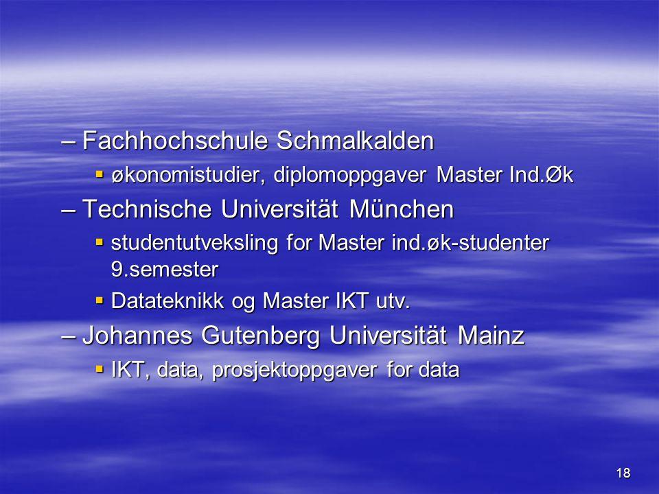 18 –Fachhochschule Schmalkalden  økonomistudier, diplomoppgaver Master Ind.Øk –Technische Universität München  studentutveksling for Master ind.øk-studenter 9.semester  Datateknikk og Master IKT utv.