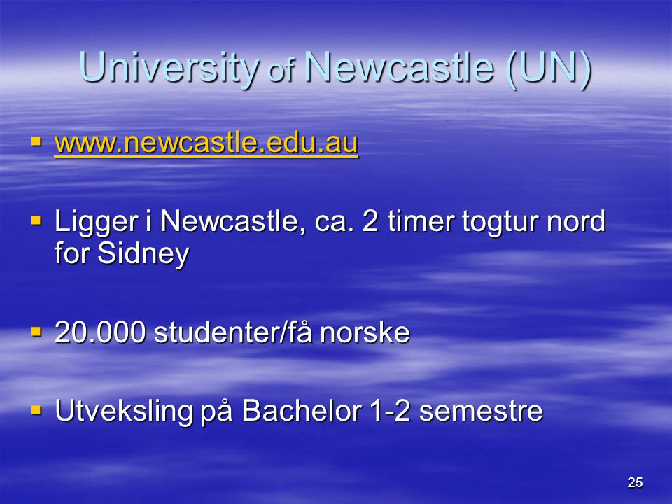 25 University of Newcastle (UN)  www.newcastle.edu.au www.newcastle.edu.au  Ligger i Newcastle, ca. 2 timer togtur nord for Sidney  20.000 studente