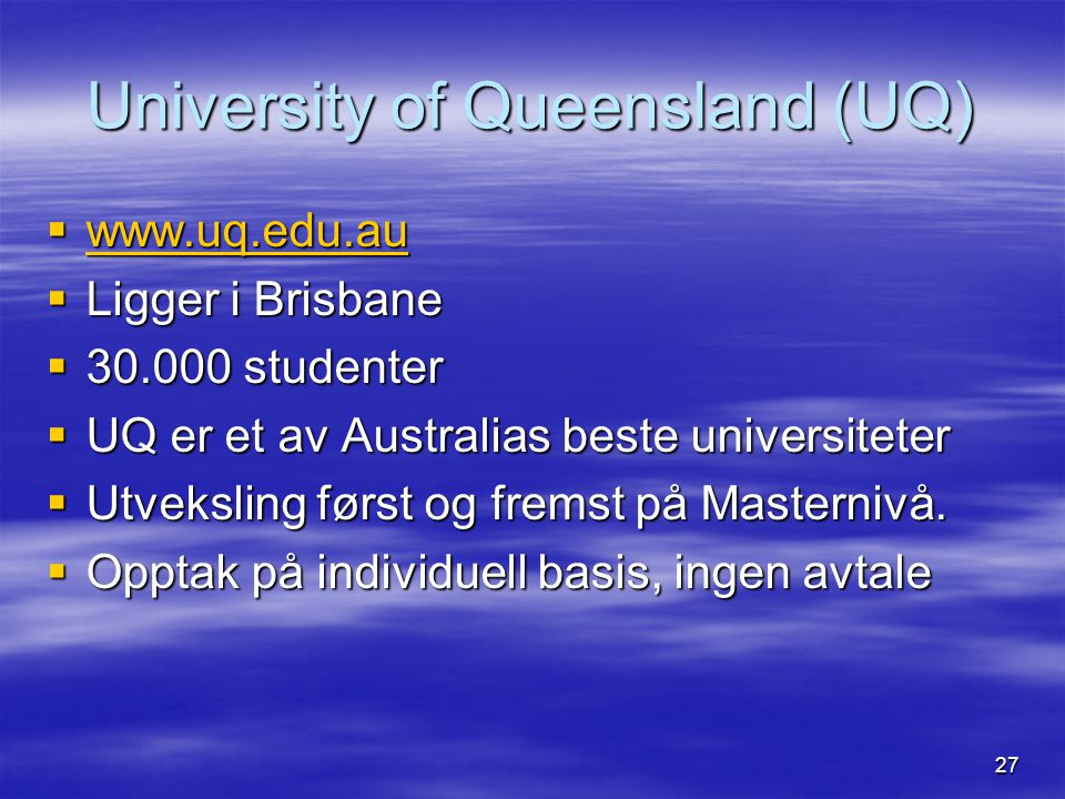 27 University of Queensland (UQ)  www.uq.edu.au www.uq.edu.au  Ligger i Brisbane  30.000 studenter  UQ er et av Australias beste universiteter  U