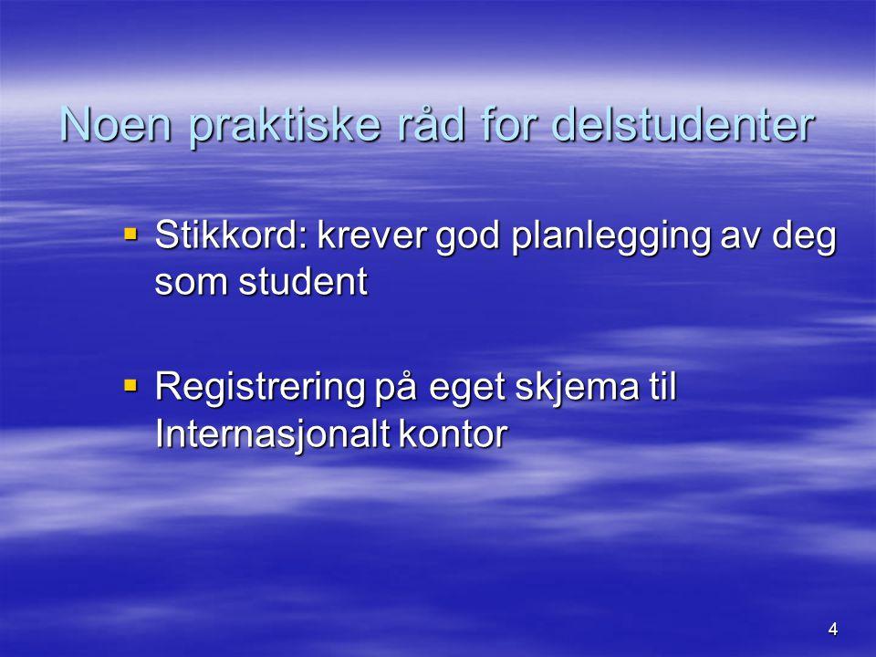4 Noen praktiske råd for delstudenter  Stikkord: krever god planlegging av deg som student  Registrering på eget skjema til Internasjonalt kontor