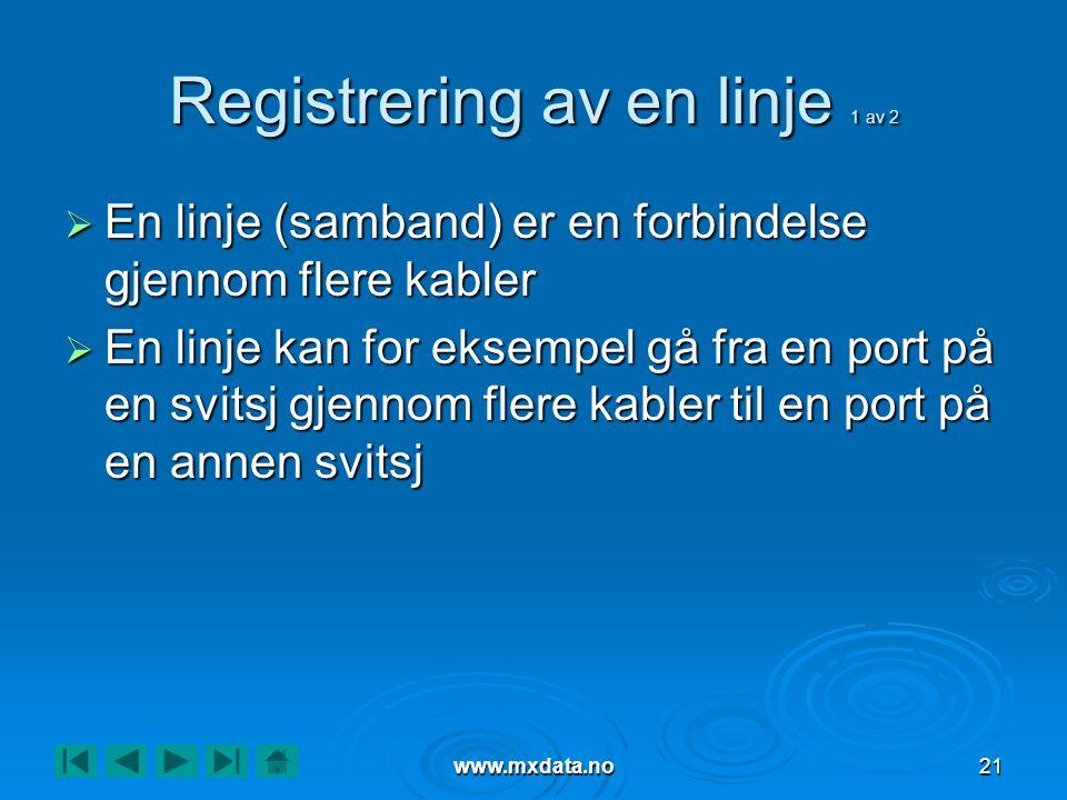 www.mxdata.no21 Registrering av en linje 1 av 2  En linje (samband) er en forbindelse gjennom flere kabler  En linje kan for eksempel gå fra en port på en svitsj gjennom flere kabler til en port på en annen svitsj