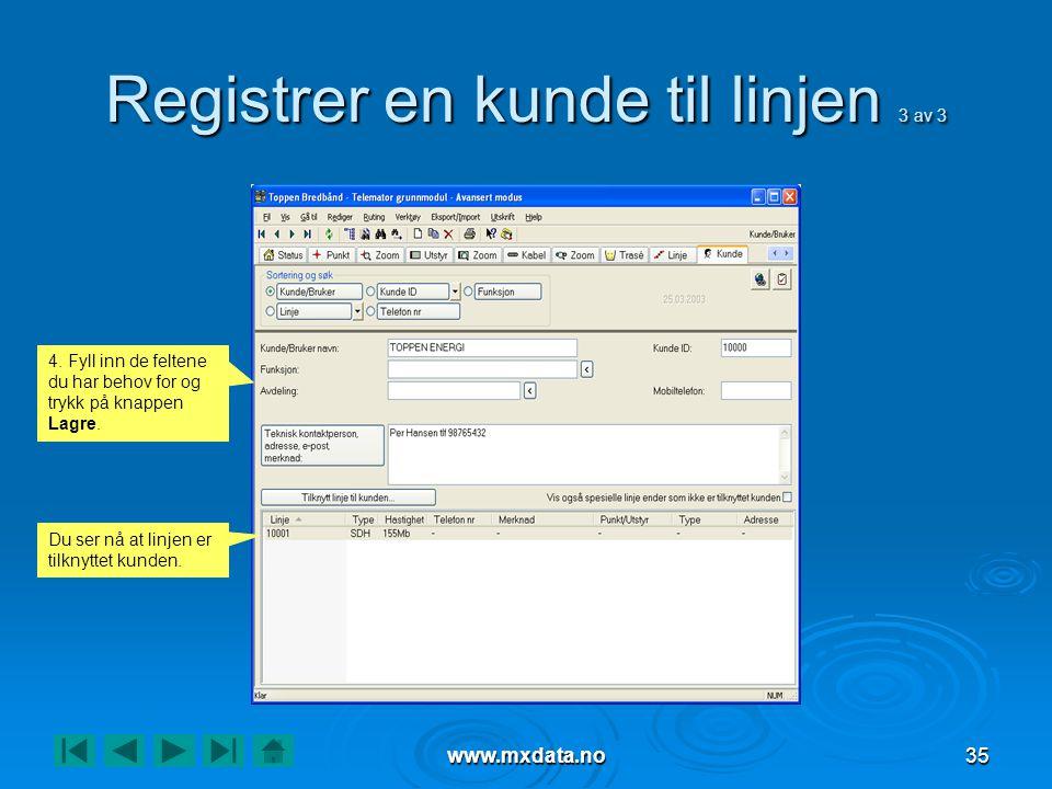 www.mxdata.no35 Registrer en kunde til linjen 3 av 3 4. Fyll inn de feltene du har behov for og trykk på knappen Lagre. Du ser nå at linjen er tilknyt