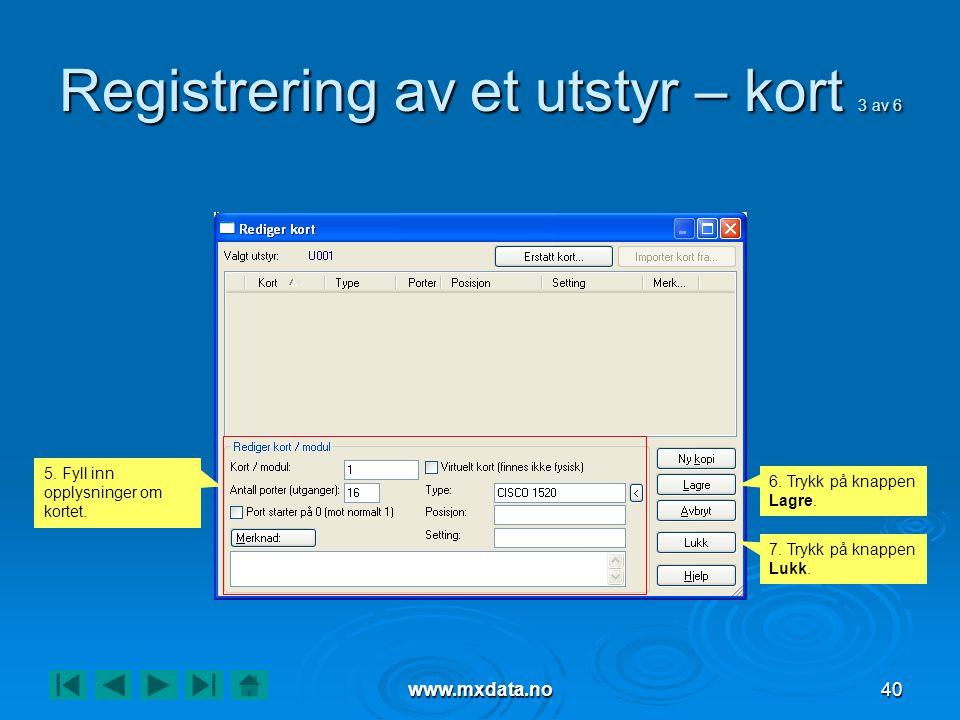 www.mxdata.no40 Registrering av et utstyr – kort 3 av 6 5. Fyll inn opplysninger om kortet. 6. Trykk på knappen Lagre. 7. Trykk på knappen Lukk.