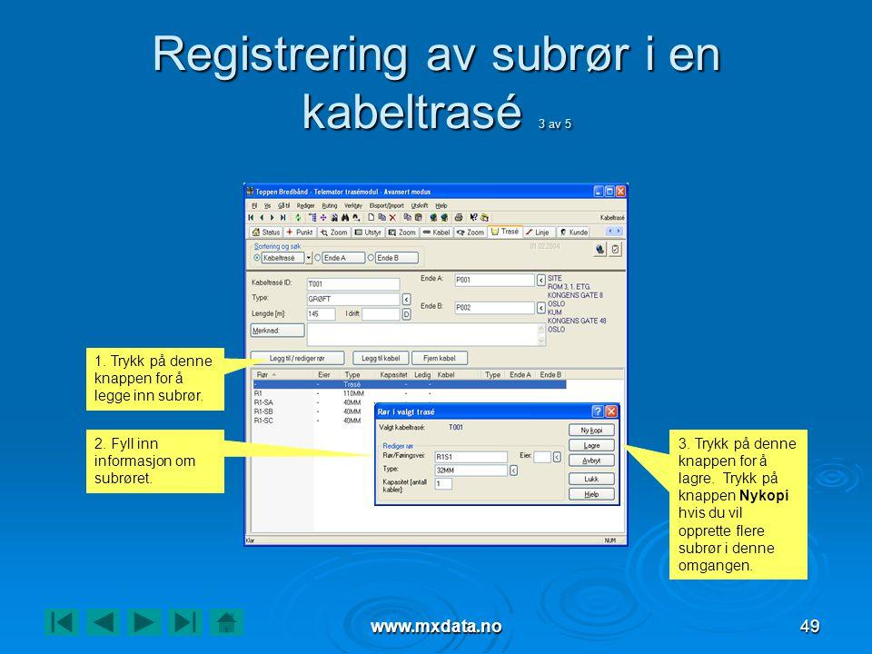 www.mxdata.no49 Registrering av subrør i en kabeltrasé 3 av 5 1. Trykk på denne knappen for å legge inn subrør. 2. Fyll inn informasjon om subrøret. 3
