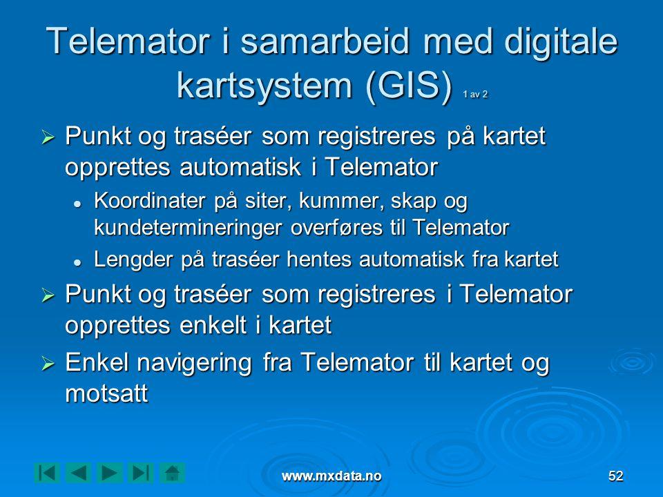 www.mxdata.no52 Telemator i samarbeid med digitale kartsystem (GIS) 1 av 2  Punkt og traséer som registreres på kartet opprettes automatisk i Telemator  Koordinater på siter, kummer, skap og kundetermineringer overføres til Telemator  Lengder på traséer hentes automatisk fra kartet  Punkt og traséer som registreres i Telemator opprettes enkelt i kartet  Enkel navigering fra Telemator til kartet og motsatt