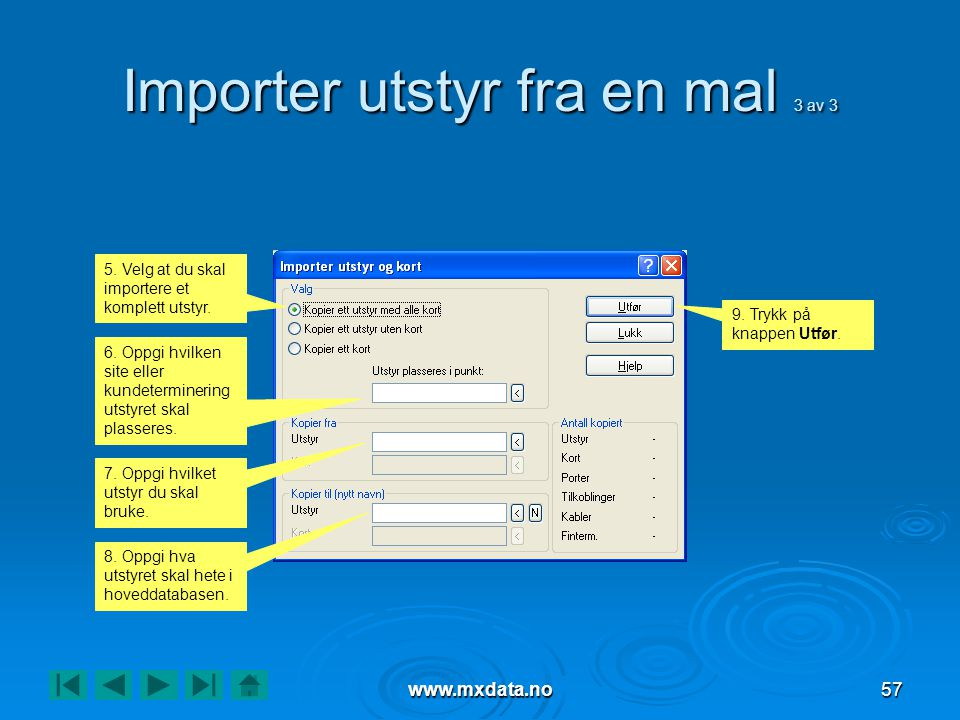 www.mxdata.no57 Importer utstyr fra en mal 3 av 3 5. Velg at du skal importere et komplett utstyr. 6. Oppgi hvilken site eller kundeterminering utstyr