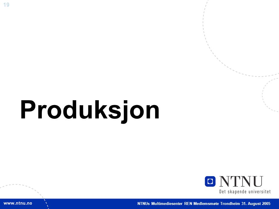 19 Produksjon NTNUs Multimediesenter REN Medlemsmøte Trondheim 31. August 2005