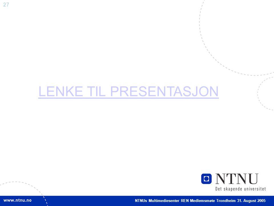 27 LENKE TIL PRESENTASJON NTNUs Multimediesenter REN Medlemsmøte Trondheim 31. August 2005