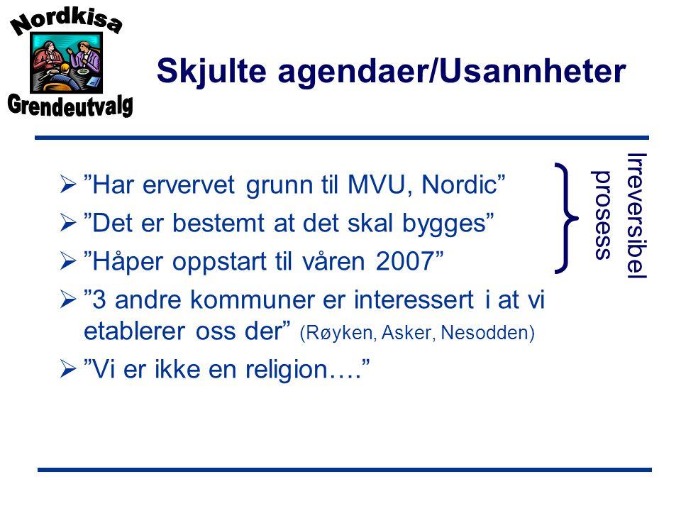 Skjulte agendaer/Usannheter  Har ervervet grunn til MVU, Nordic  Det er bestemt at det skal bygges  Håper oppstart til våren 2007  3 andre kommuner er interessert i at vi etablerer oss der (Røyken, Asker, Nesodden)  Vi er ikke en religion…. Irreversibel prosess