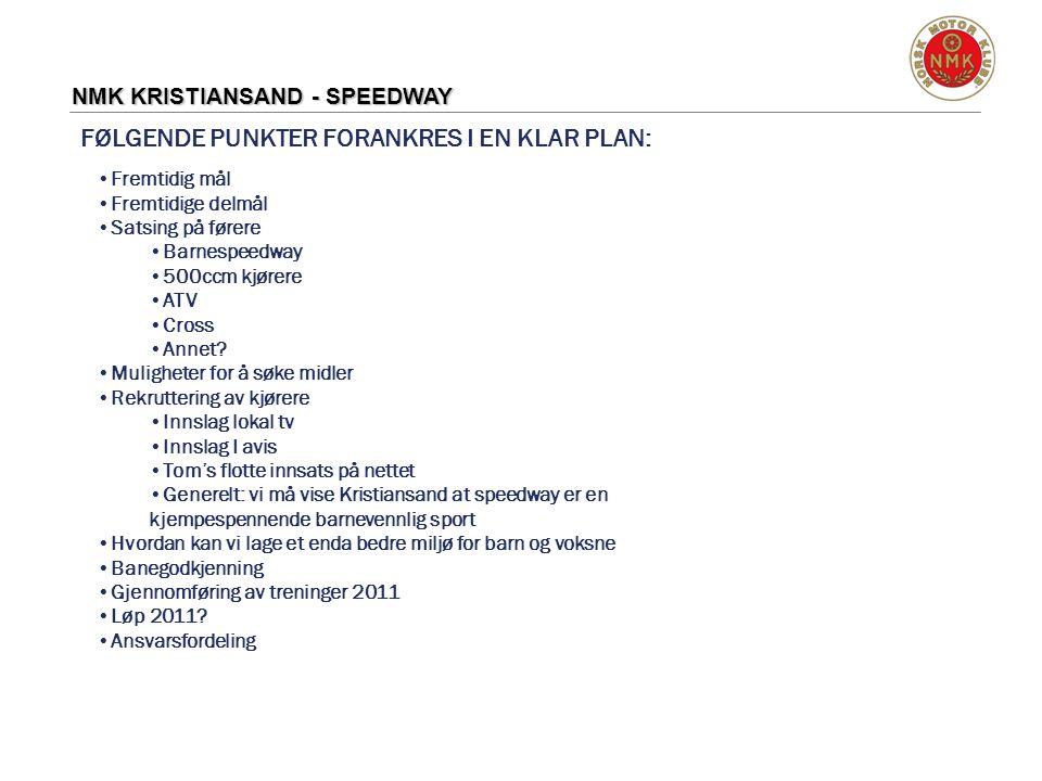 NMK KRISTIANSAND - SPEEDWAY FØLGENDE PUNKTER FORANKRES I EN KLAR PLAN: •Fremtidig mål •Fremtidige delmål •Satsing på førere •Barnespeedway •500ccm kjø
