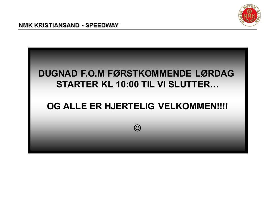 NMK KRISTIANSAND - SPEEDWAY DUGNAD F.O.M FØRSTKOMMENDE LØRDAG STARTER KL 10:00 TIL VI SLUTTER… OG ALLE ER HJERTELIG VELKOMMEN!!!! 