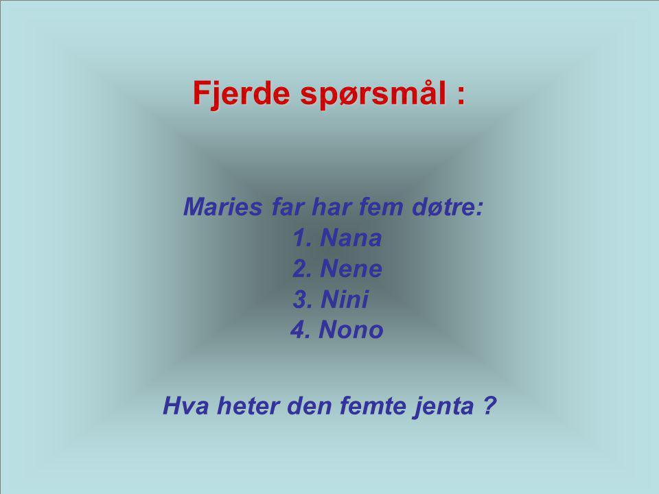 Fjerde spørsmål : Fjerde spørsmål : Maries far har fem døtre: 1. Nana 2. Nene 3. Nini 4. Nono Hva heter den femte jenta ?
